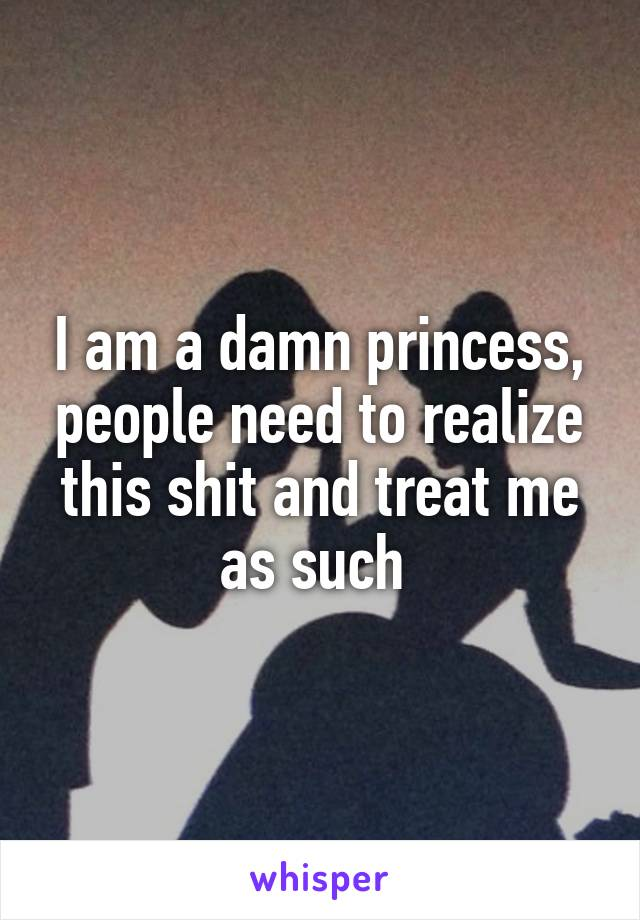 I am a damn princess, people need to realize this shit and treat me as such