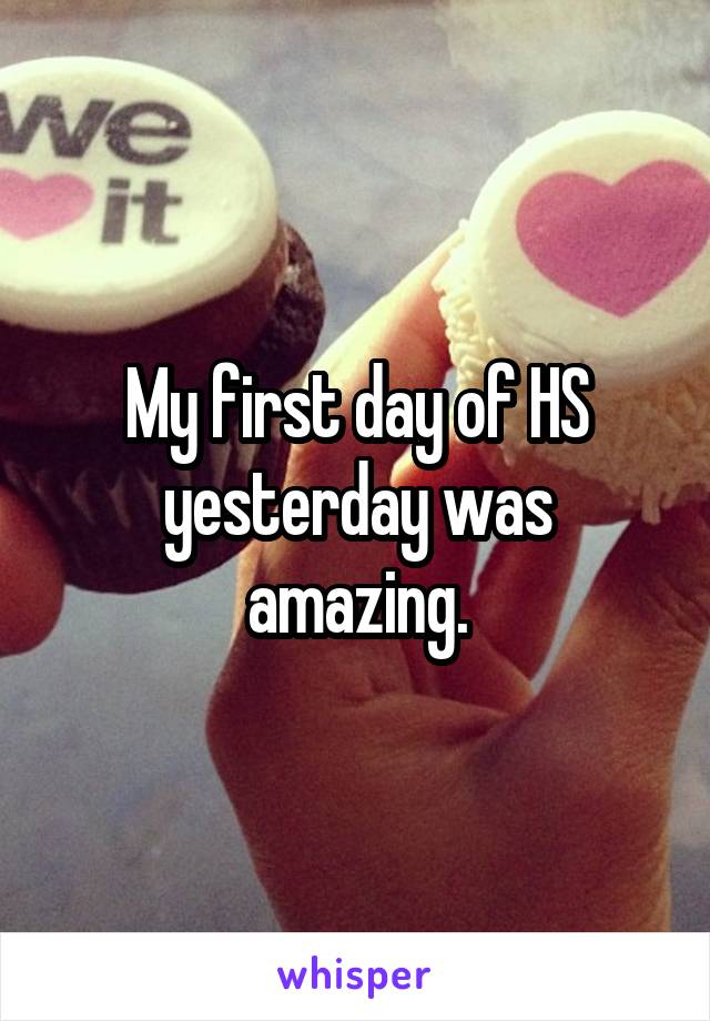 My first day of HS yesterday was amazing.