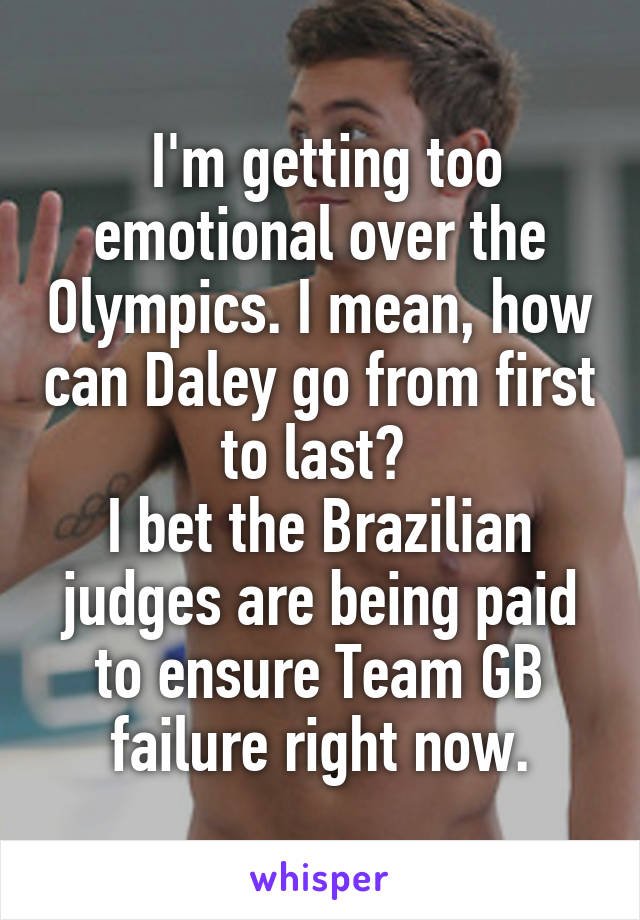 I'm getting too emotional over the Olympics. I mean, how can Daley go from first to last?  I bet the Brazilian judges are being paid to ensure Team GB failure right now.