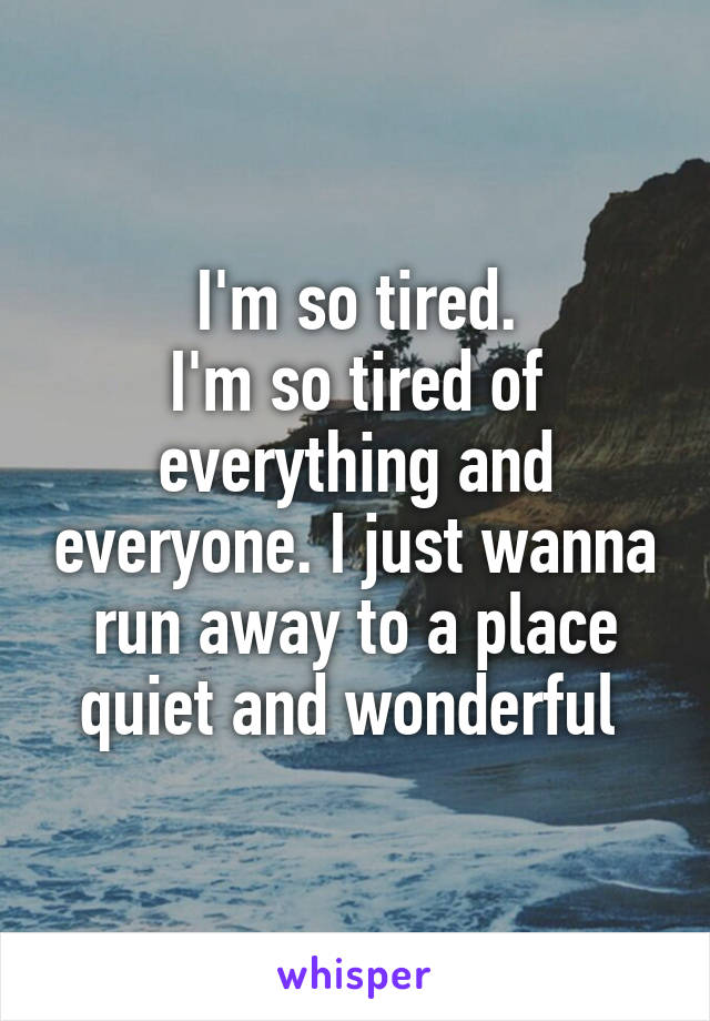 I'm so tired. I'm so tired of everything and everyone. I just wanna run away to a place quiet and wonderful