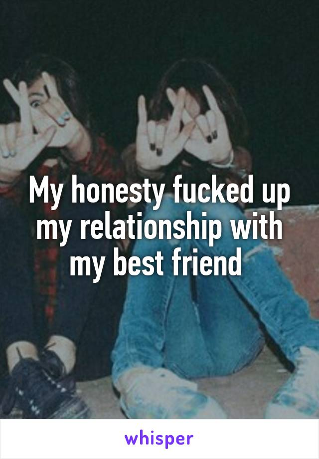 My honesty fucked up my relationship with my best friend