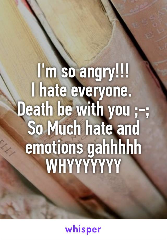 I'm so angry!!! I hate everyone.  Death be with you ;-; So Much hate and emotions gahhhhh WHYYYYYYY
