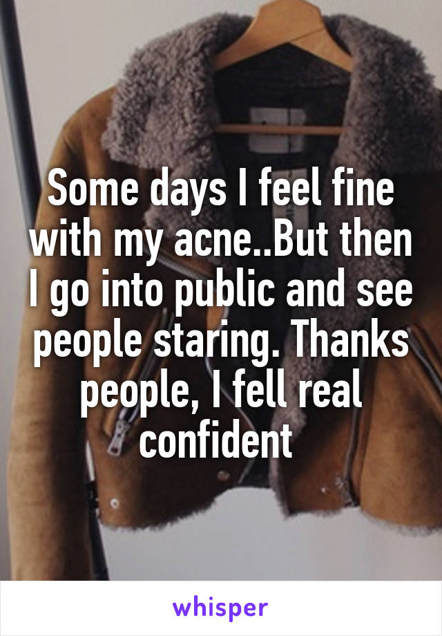 Some days I feel fine with my acne..But then I go into public and see people staring. Thanks people, I fell real confident