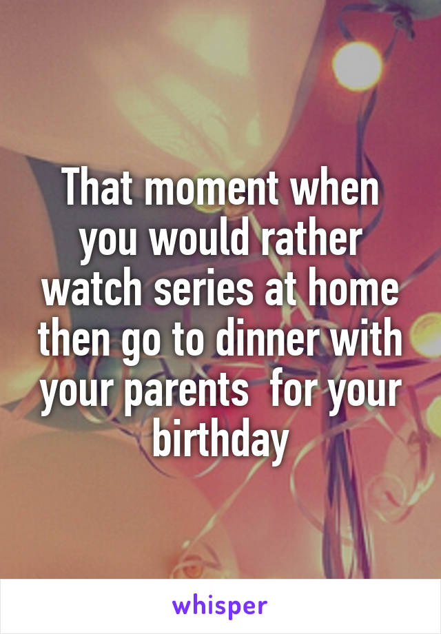 That moment when you would rather watch series at home then go to dinner with your parents  for your birthday
