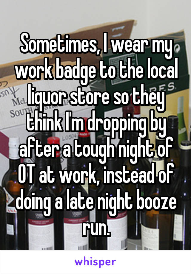 Sometimes, I wear my work badge to the local liquor store so they think I'm dropping by after a tough night of OT at work, instead of doing a late night booze run.