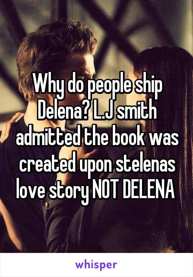 Why do people ship Delena? L.J smith admitted the book was created upon stelenas love story NOT DELENA