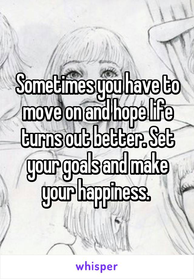 Sometimes you have to move on and hope life turns out better. Set your goals and make your happiness.