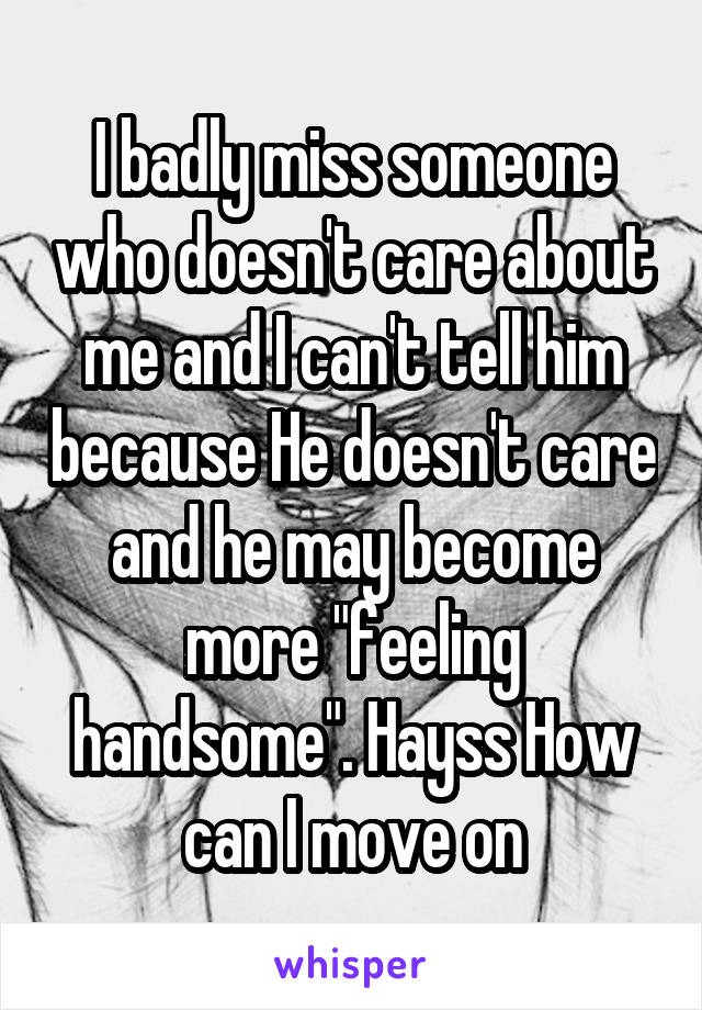 """I badly miss someone who doesn't care about me and I can't tell him because He doesn't care and he may become more """"feeling handsome"""". Hayss How can I move on"""