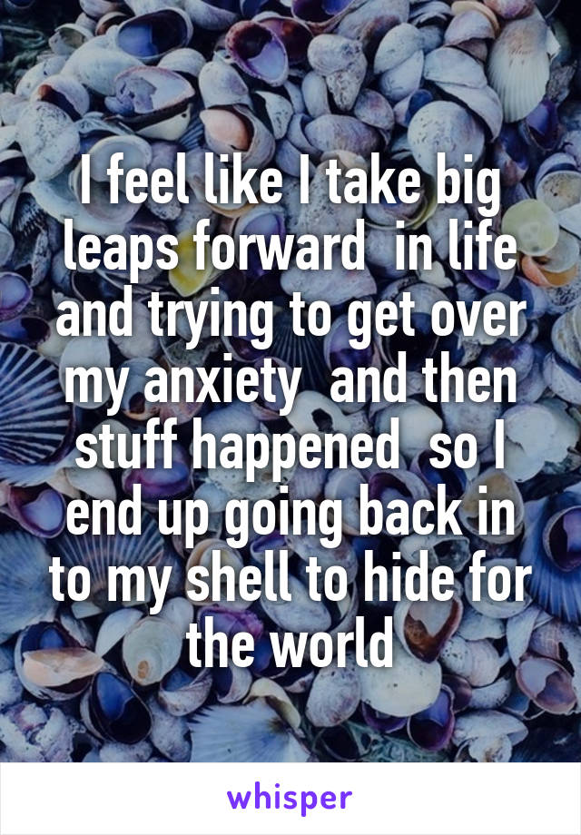 I feel like I take big leaps forward  in life and trying to get over my anxiety  and then stuff happened  so I end up going back in to my shell to hide for the world