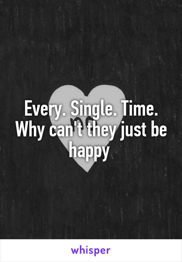 Every. Single. Time. Why can't they just be happy
