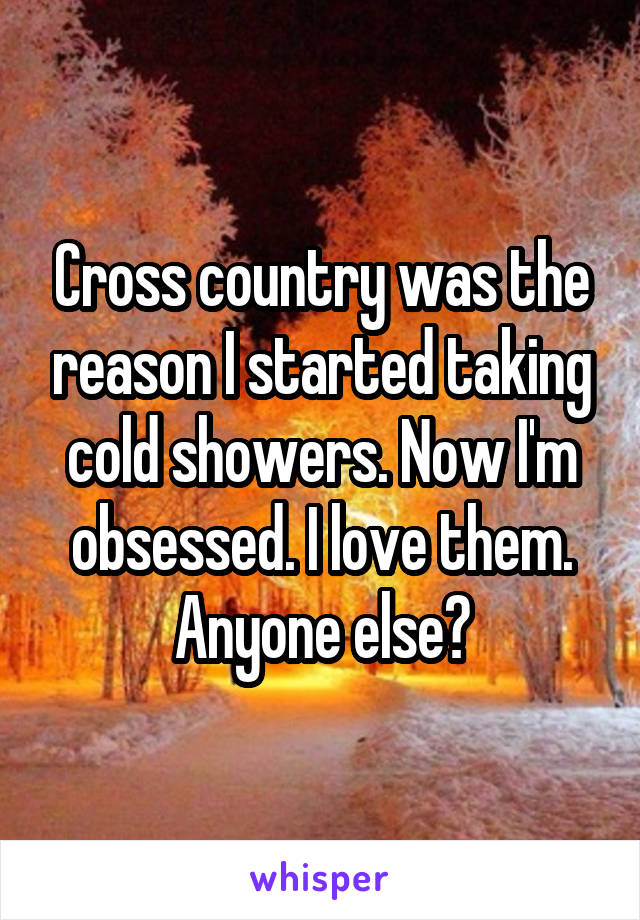 Cross country was the reason I started taking cold showers. Now I'm obsessed. I love them. Anyone else?