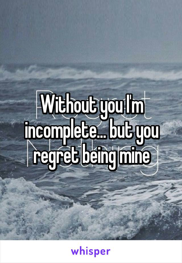 Without you I'm incomplete... but you regret being mine