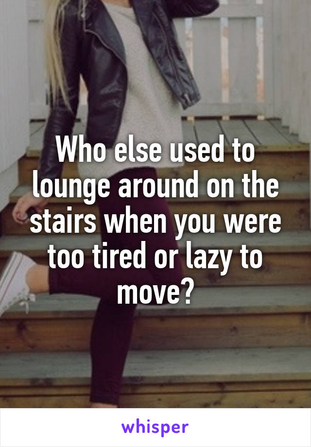 Who else used to lounge around on the stairs when you were too tired or lazy to move?