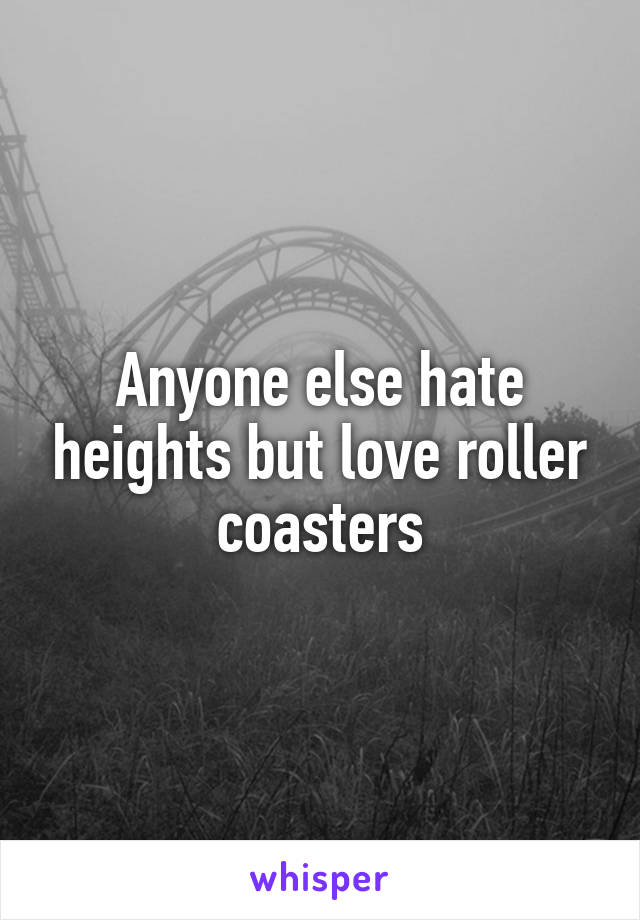 Anyone else hate heights but love roller coasters