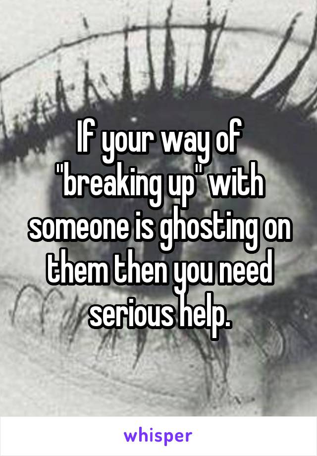 "If your way of ""breaking up"" with someone is ghosting on them then you need serious help."