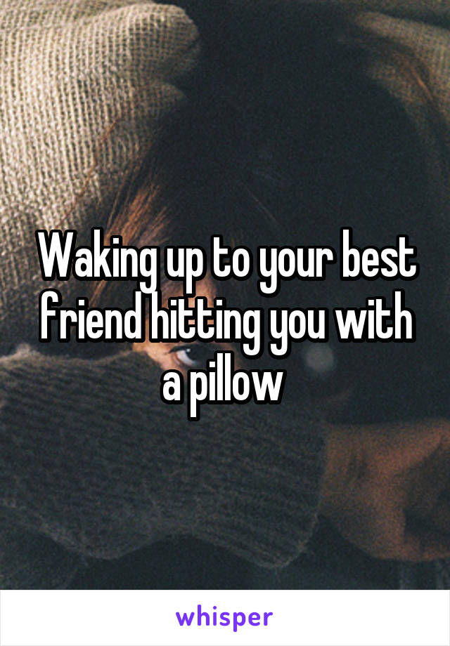 Waking up to your best friend hitting you with a pillow