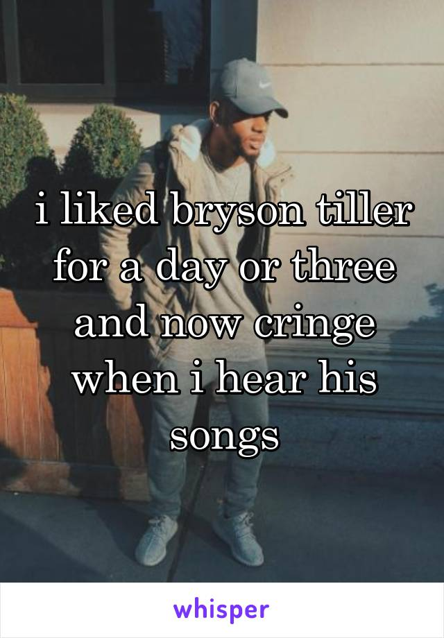 i liked bryson tiller for a day or three and now cringe when i hear his songs