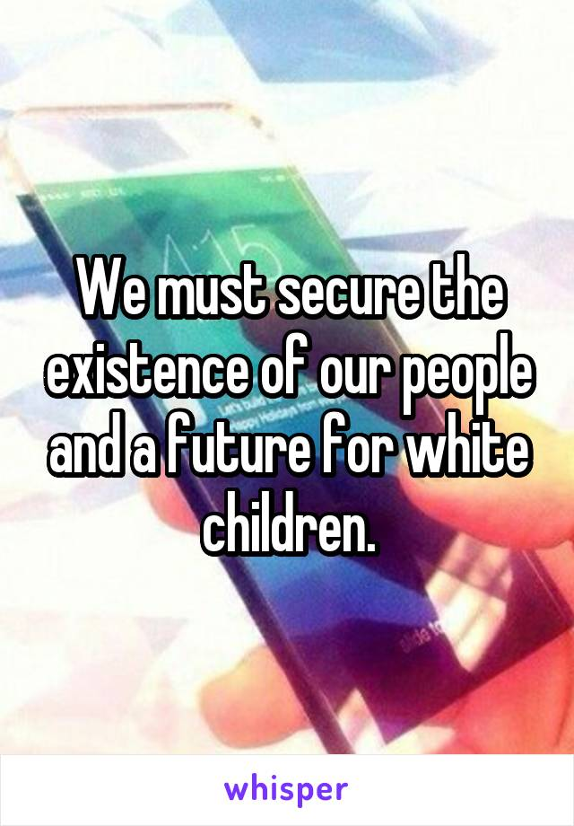 We must secure the existence of our people and a future for white children.