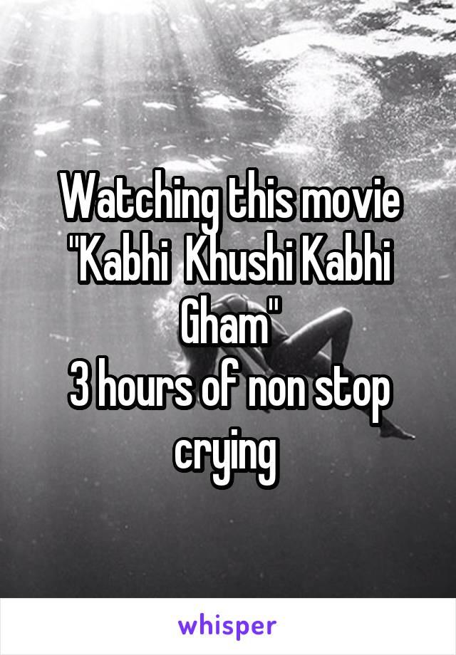 """Watching this movie """"Kabhi  Khushi Kabhi Gham"""" 3 hours of non stop crying"""