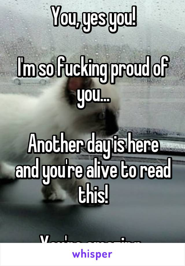 You, yes you!  I'm so fucking proud of you...  Another day is here and you're alive to read this!  You're amazing.