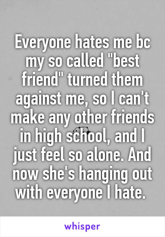"""Everyone hates me bc my so called """"best friend"""" turned them against me, so I can't make any other friends in high school, and I just feel so alone. And now she's hanging out with everyone I hate."""