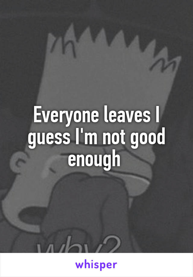 Everyone leaves I guess I'm not good enough