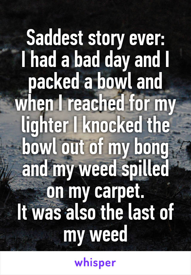 Saddest story ever: I had a bad day and I packed a bowl and when I reached for my lighter I knocked the bowl out of my bong and my weed spilled on my carpet. It was also the last of my weed