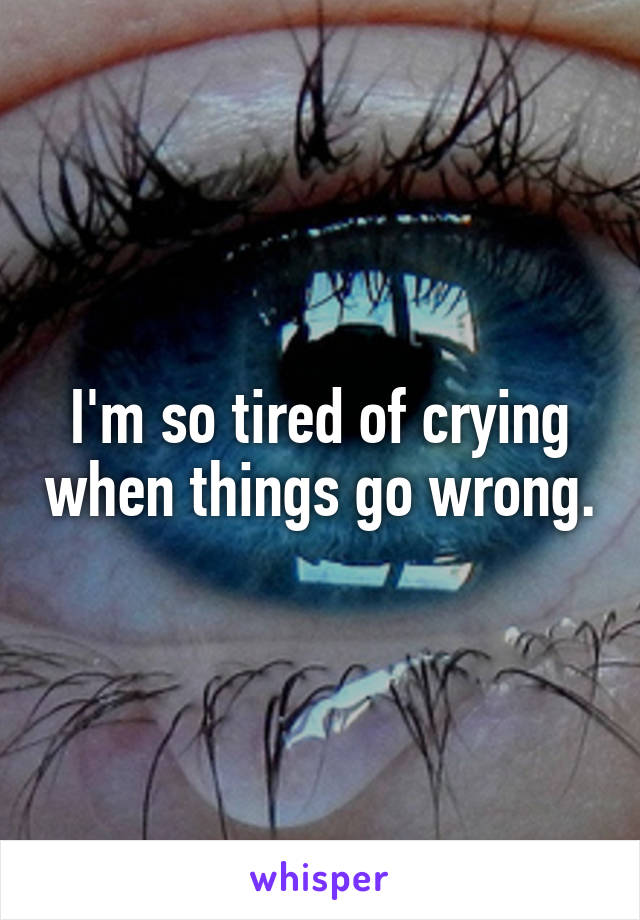 I'm so tired of crying when things go wrong.