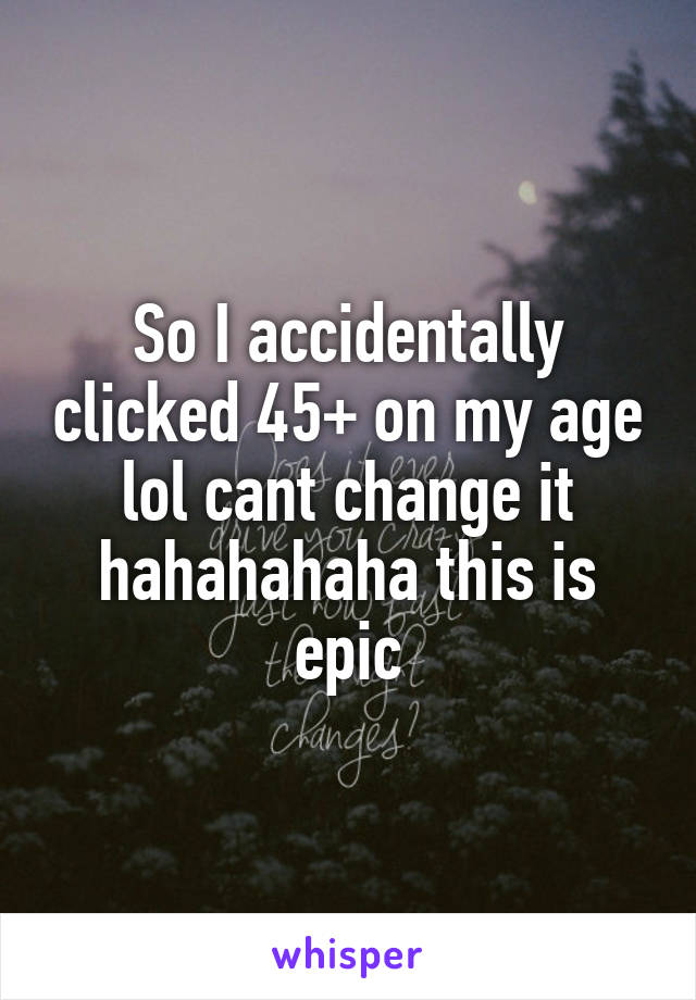 So I accidentally clicked 45+ on my age lol cant change it hahahahaha this is epic