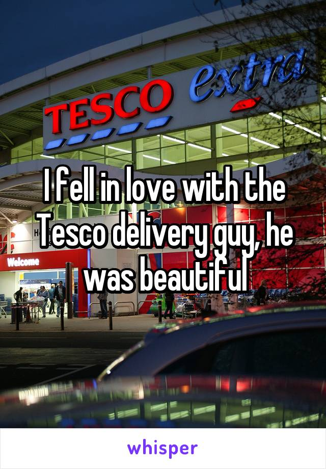 I fell in love with the Tesco delivery guy, he was beautiful