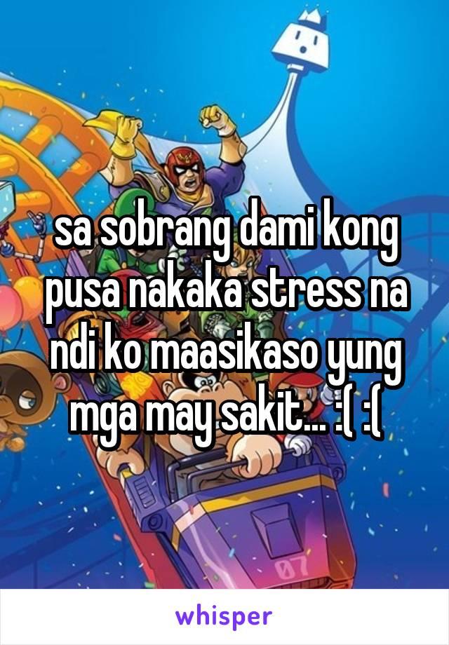 sa sobrang dami kong pusa nakaka stress na ndi ko maasikaso yung mga may sakit... :( :(