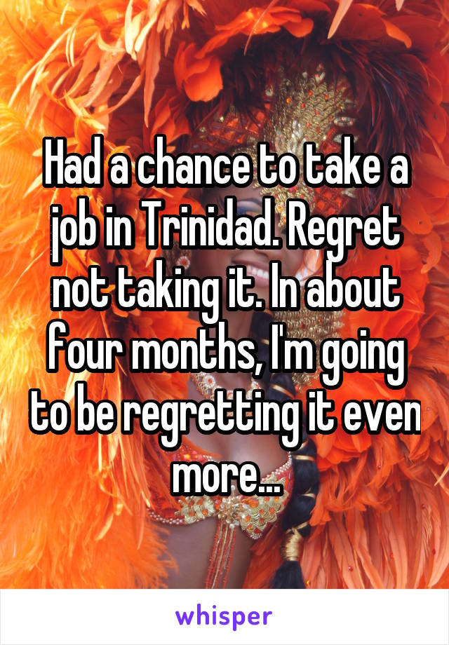 Had a chance to take a job in Trinidad. Regret not taking it. In about four months, I'm going to be regretting it even more...