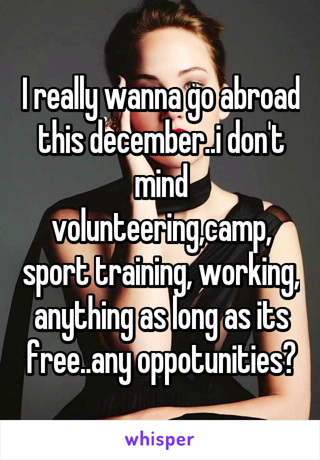 I really wanna go abroad this december..i don't mind volunteering,camp, sport training, working, anything as long as its free..any oppotunities?