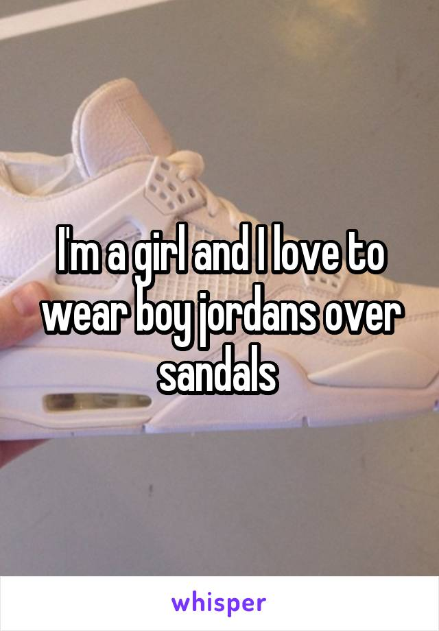 I'm a girl and I love to wear boy jordans over sandals