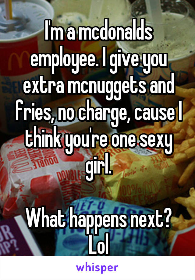 I'm a mcdonalds employee. I give you extra mcnuggets and fries, no charge, cause I think you're one sexy girl.  What happens next? Lol