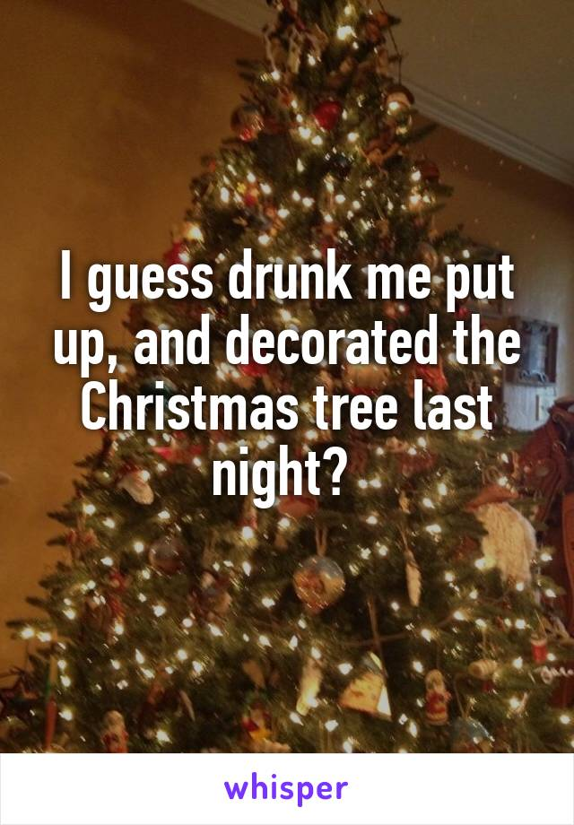 i guess drunk me put up and decorated the christmas tree last night - Drunk Christmas