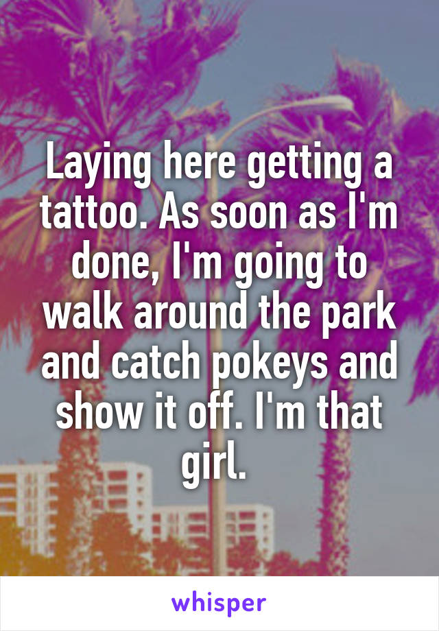 Laying here getting a tattoo. As soon as I'm done, I'm going to walk around the park and catch pokeys and show it off. I'm that girl.