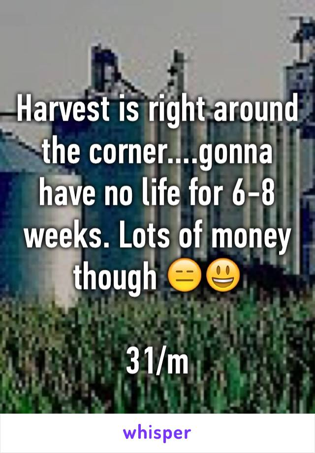 Harvest is right around the corner....gonna have no life for 6-8 weeks. Lots of money though 😑😃  31/m