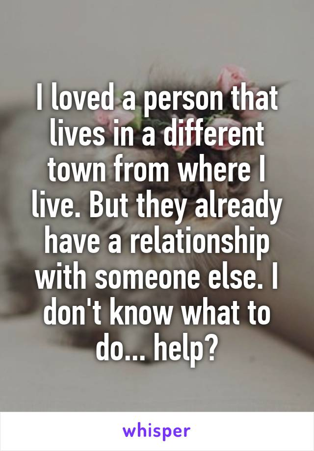 I loved a person that lives in a different town from where I live. But they already have a relationship with someone else. I don't know what to do... help?