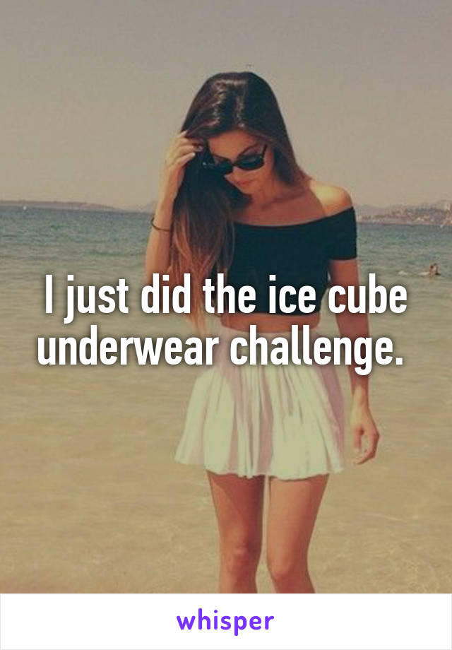 I just did the ice cube underwear challenge.