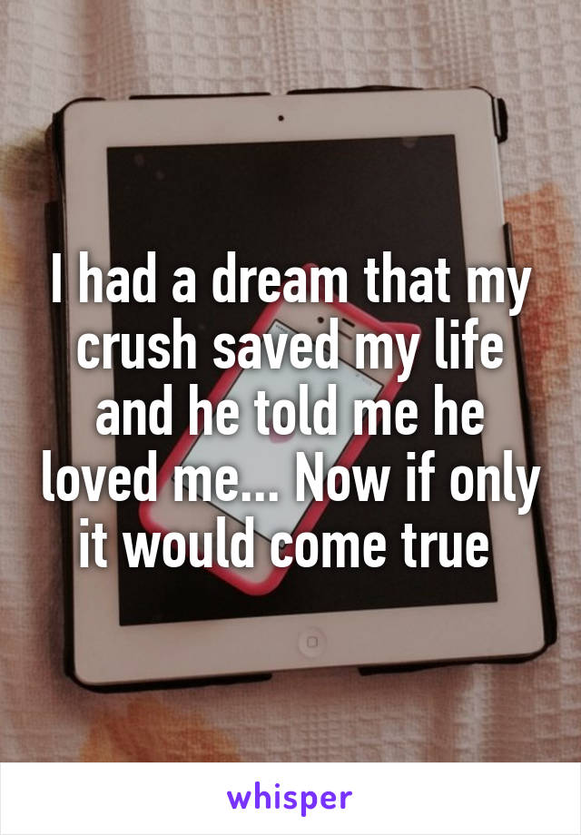 I had a dream that my crush saved my life and he told me he loved me... Now if only it would come true