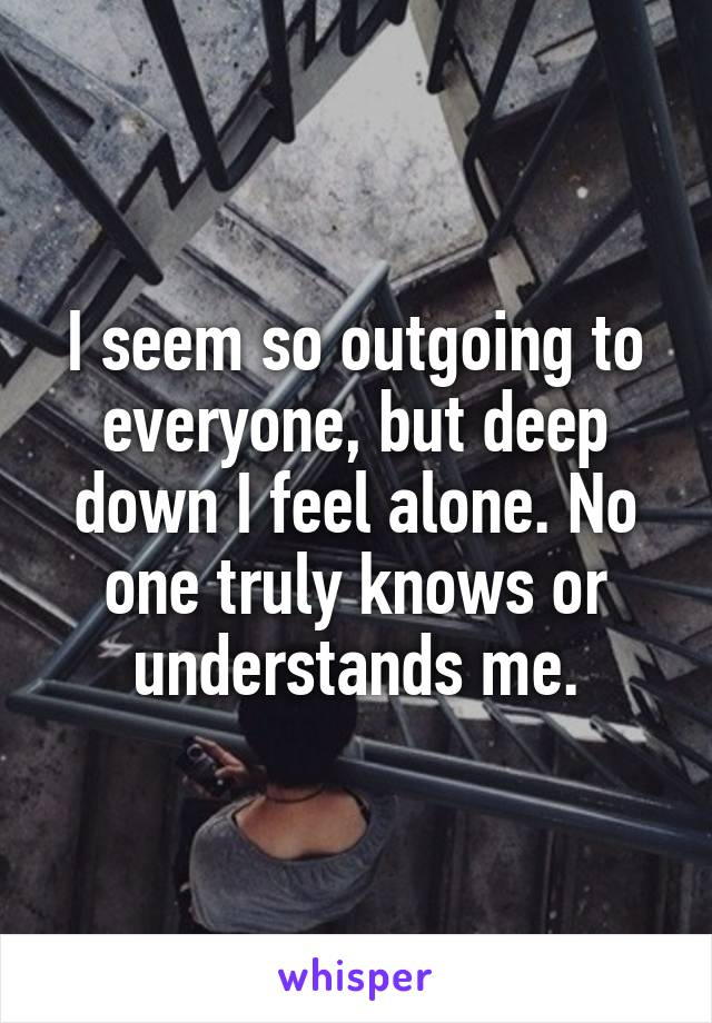 I seem so outgoing to everyone, but deep down I feel alone. No one truly knows or understands me.