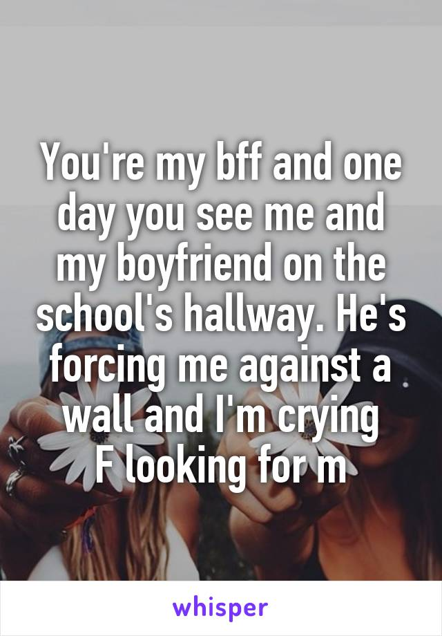 You're my bff and one day you see me and my boyfriend on the school's hallway. He's forcing me against a wall and I'm crying F looking for m