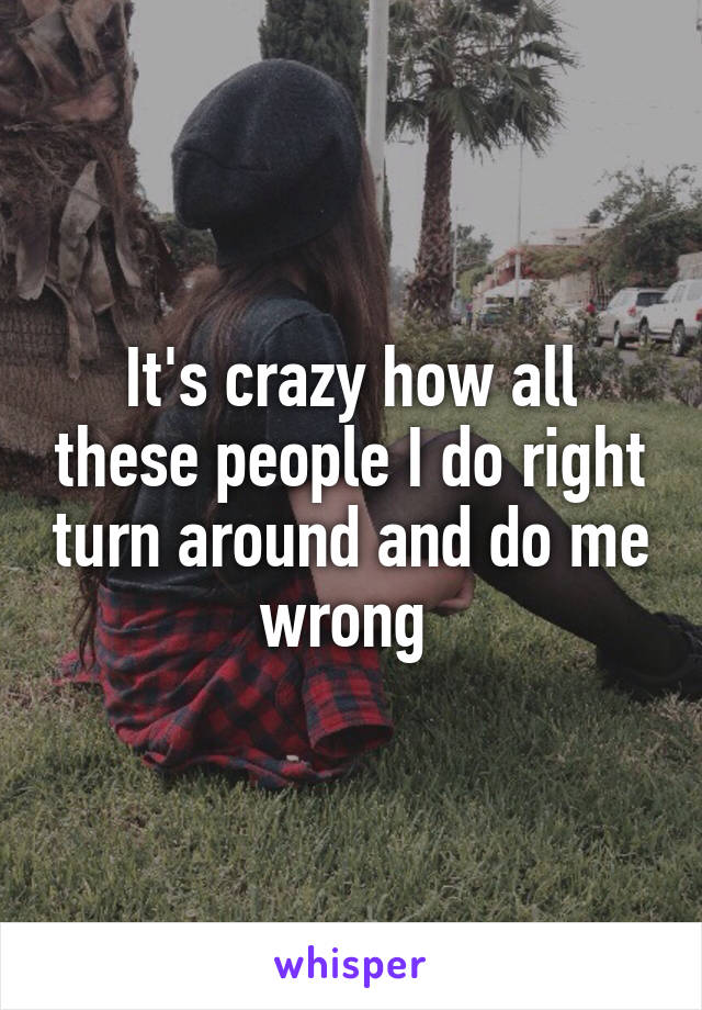 It's crazy how all these people I do right turn around and do me wrong
