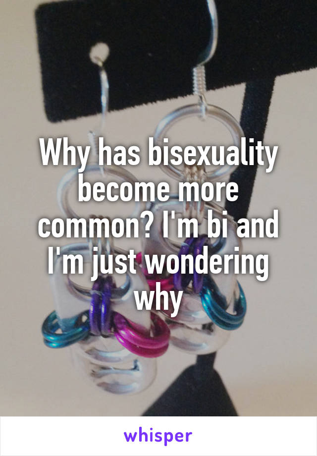 Why has bisexuality become more common? I'm bi and I'm just wondering why