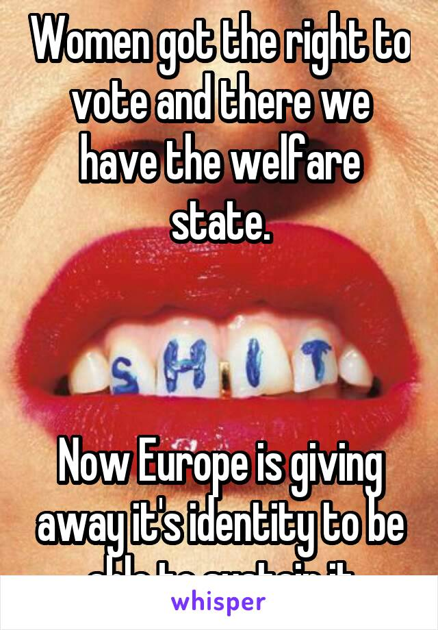Women got the right to vote and there we have the welfare state.    Now Europe is giving away it's identity to be able to sustain it