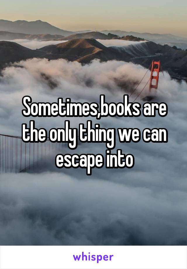 Sometimes,books are the only thing we can escape into
