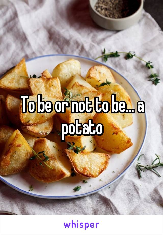 To be or not to be... a potato