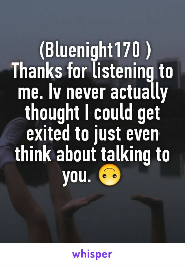 (Bluenight170 ) Thanks for listening to me. Iv never actually thought I could get exited to just even think about talking to you. 🙃
