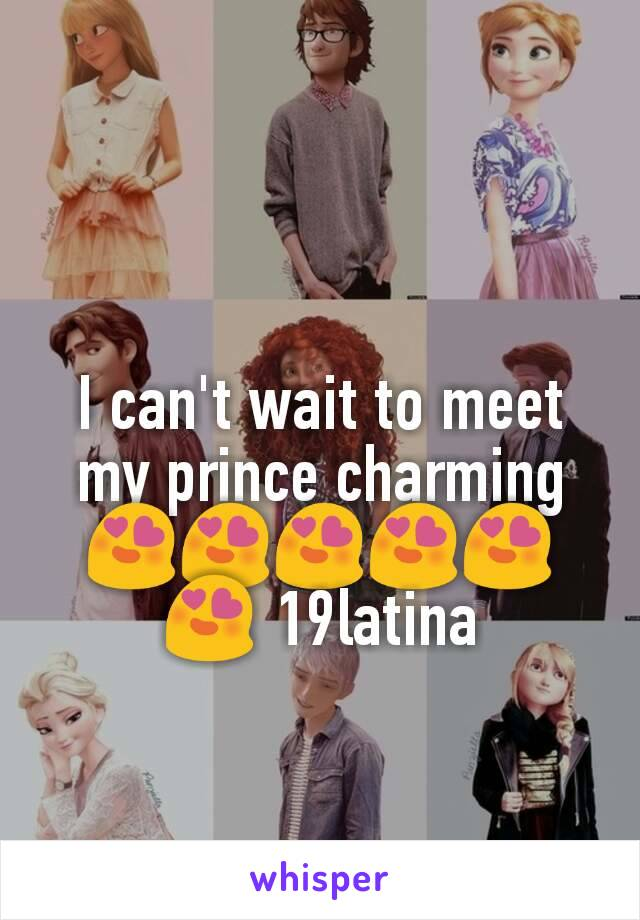 I can't wait to meet my prince charming😍😍😍😍😍😍 19latina